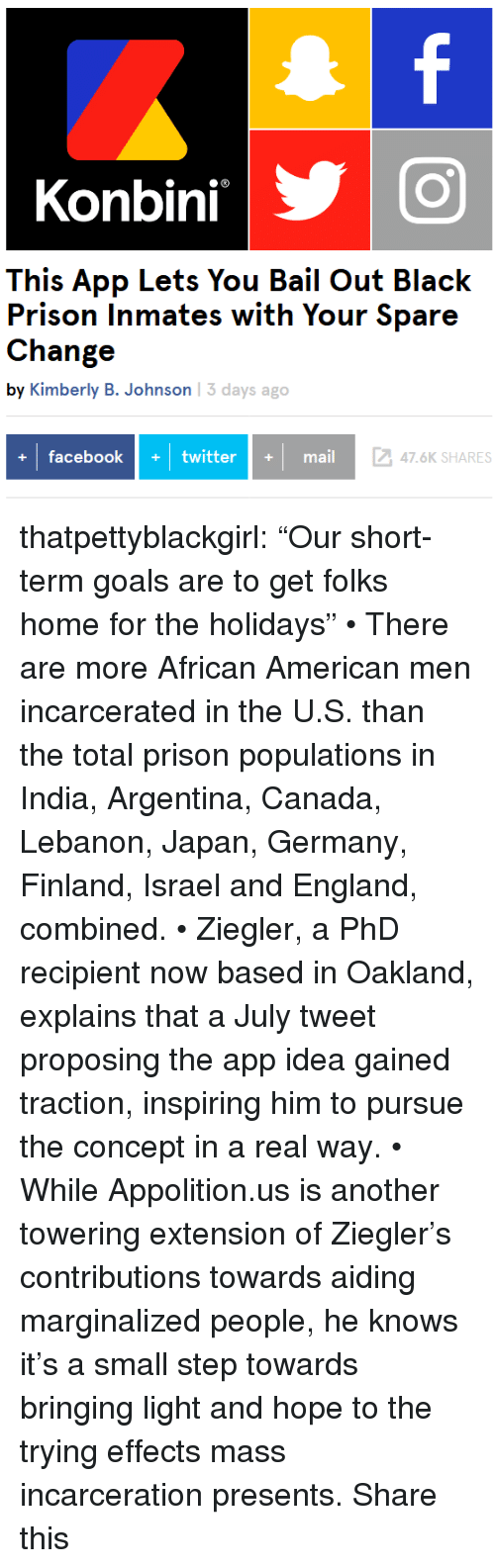 "England, Facebook, and Goals: Konbini  This App Lets You Bail Out Black  Prison Inmates with Your Spare  Change  by Kimberly B. Johnson 13 days ago  facebook+twittermail  247.6K SHARES thatpettyblackgirl: ""Our short-term goals are to get folks home for the holidays"" • There are more African American men incarcerated in the U.S. than the total prison populations in India, Argentina, Canada, Lebanon, Japan, Germany, Finland, Israel and England, combined. • Ziegler, a PhD recipient now based in Oakland, explains that a July tweet proposing the app idea gained traction, inspiring him to pursue the concept in a real way. • While Appolition.us is another towering extension of Ziegler's contributions towards aiding marginalized people, he knows it's a small step towards bringing light and hope to the trying effects mass incarceration presents.  Share this"