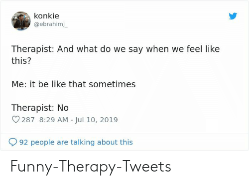 8 29: konkie  @ebrahimj  Therapist: And what do we say when we feel like  this?  Me: it be like that sometimes  Therapist: No  287 8:29 AM - Jul 10, 2019  92 people are talking about this Funny-Therapy-Tweets