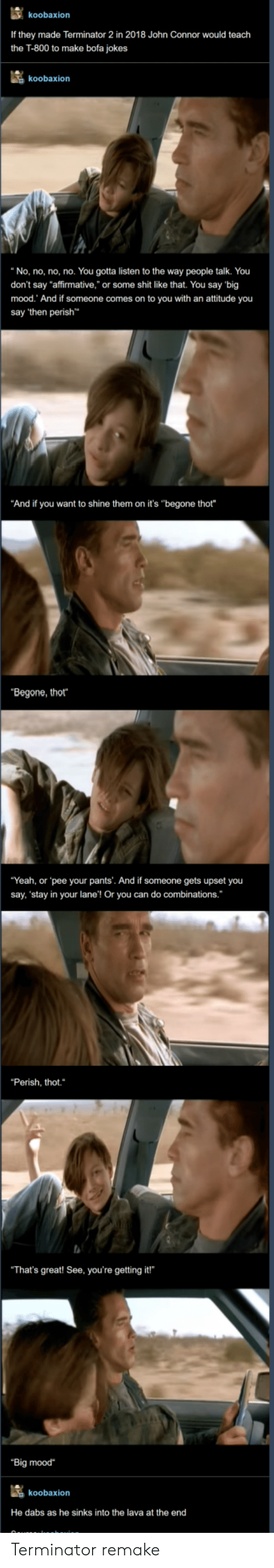 """Affirmative: koobaxion  If they made Terminator 2 in 2018 John Connor would teach  the T-800 to make bofa jokes  koobaxion  """"No, no, no, no. You gotta listen to the way people talk. You  don't say """"affirmative,"""" or some shit like that. You say 'big  mood. And if someone comes on to you with an attitude you  say 'then perish  """"And if you want to shine them on it's """"begone thot""""  """"Begone, thot  """"Yeah, or pee your pants'. And if someone gets upset you  say, 'stay in your lane'! Or you can do combinations.  """"Perish, thot.  That's great! See, you're getting it!  """"Big mood  koobaxion  He dabs as he sinks into the lava at the end Terminator remake"""