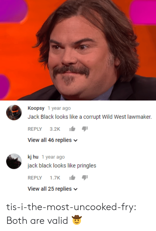 fry: Koopsy 1 year ago  Jack Black looks like a corrupt wild West lawmaker.  REPLY 3.2K  View all 46 replies v  kj hu 1 year ago  jack black looks like pringles  REPLY 1.7K  View all 25 replies v tis-i-the-most-uncooked-fry:  Both are valid 🤠