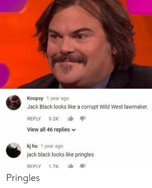 Pringles: Koopsy 1 year ago  Jack Black looks like a corrupt Wild West lawmaker.  REPLY 3.2K ตุเ  View all 46 replies v  kj hu 1 year ago  jack black looks like pringles  REPLY 1.7K 1, สุเ Pringles