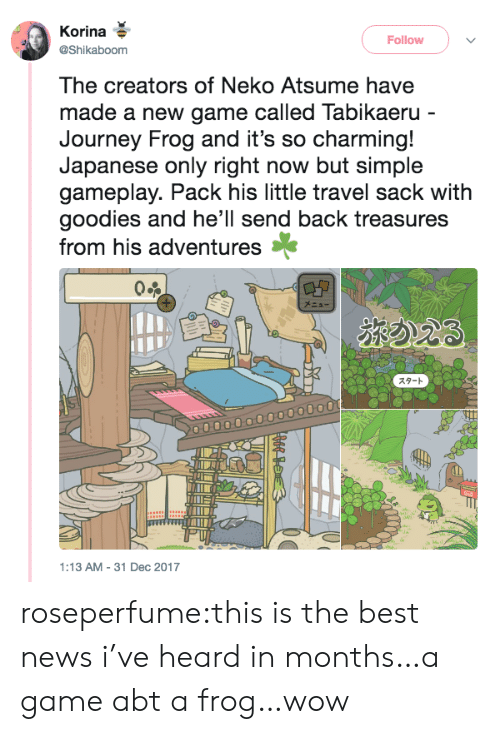goodies: Korina  @Shikaboom  Follow  The creators of Neko Atsume have  made a new game called Tabikaeru  Journey Frog and it's so charming!  Japanese only right now but simple  gameplay. Pack his little travel sack with  goodies and he'll send back treasures  from his adventures*  スタート  :13 AM-31 Dec 2017 roseperfume:this is the best news i've heard in months…a game abt a frog…wow