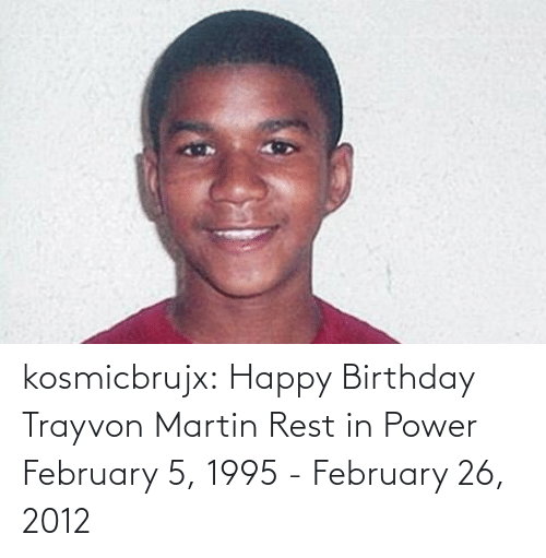 Birthday, Martin, and Tumblr: kosmicbrujx: Happy Birthday Trayvon Martin Rest in Power  February 5, 1995 - February 26, 2012