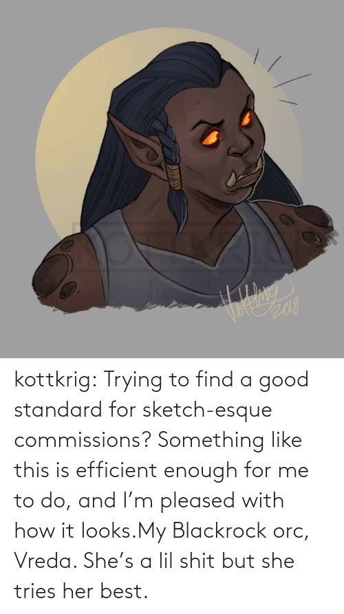 To Find: kottkrig:  Trying to find a good standard for sketch-esque commissions? Something like this is efficient enough for me to do, and I'm pleased with how it looks.My Blackrock orc, Vreda. She's a lil shit but she tries her best.