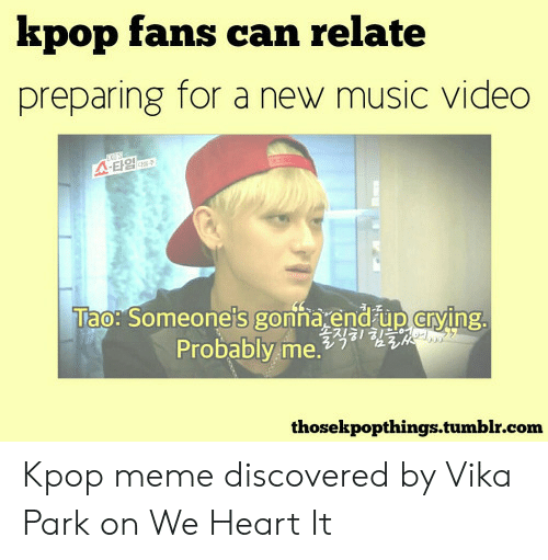 Crying, Meme, and Music: kpop fans can relate  preparing for a new music video  A-E1g  Tao: Someone's gonna end up crying.  Probably me.a1HE  thosekpopthings.tumblr.com Kpop meme discovered by Vika Park on We Heart It