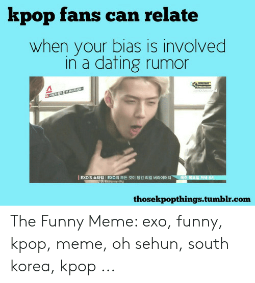 Dating, Funny, and Meme: kpop fans can relate  when your bias is involved  in a dating rumor  gehdd  대주 복요일저녁 6지  EXO'S 쇼타입 | EXO의 모든 것이 담긴 리얼 버라이어티  wD  thosekpopthings.tumblr.com The Funny Meme: exo, funny, kpop, meme, oh sehun, south korea, kpop ...