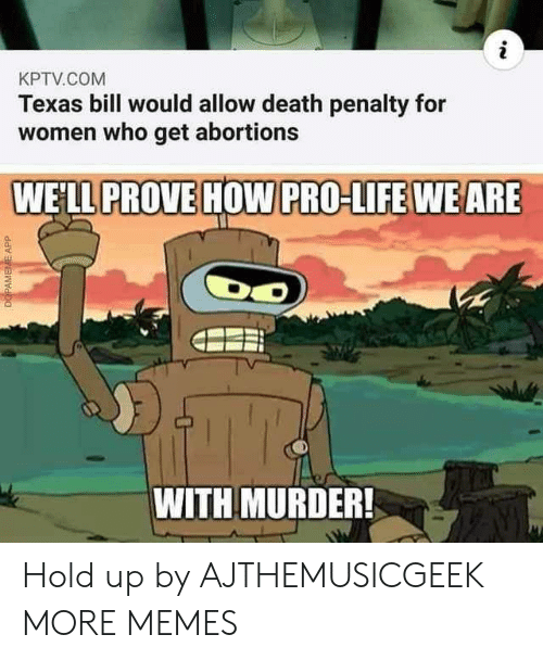 Penalty: KPTV.COM  Texas bill would allow death penalty for  women who get abortions  WE'LL PROVE HOW PRO-LIFE WEARE  WITH MURDER!  DOPAMEME APP Hold up by AJTHEMUSICGEEK MORE MEMES