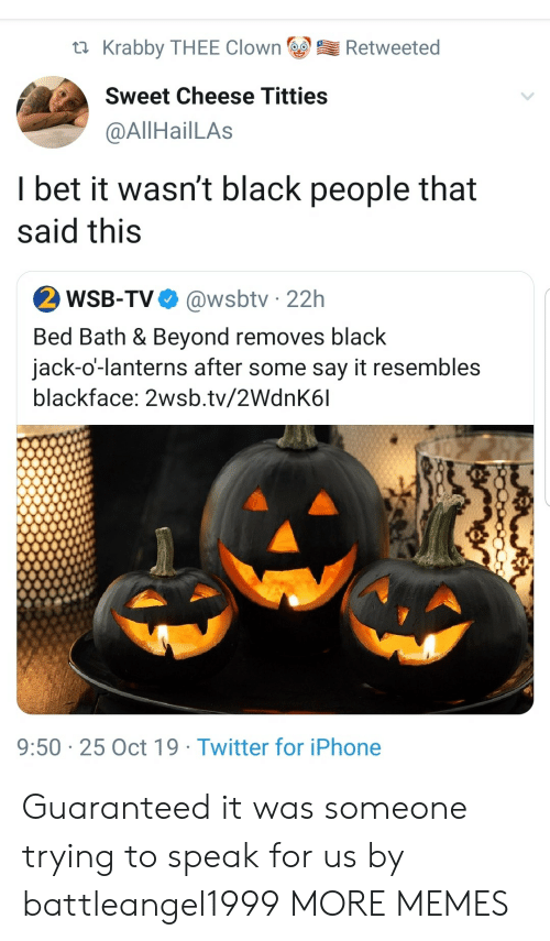 Dank, I Bet, and Iphone: Krabby THEE Clown  Retweeted  Sweet Cheese Titties  @AllHailLAs  I bet it wasn't black people that  said this  2 WSB-TV  @wsbtv 22h  Bed Bath & Beyond removes black  jack-o'-lanterns after some say it resembles  blackface: 2wsb.tv/2WdnK6l  9:50 25 Oct 19 Twitter for iPhone Guaranteed it was someone trying to speak for us by battleangel1999 MORE MEMES
