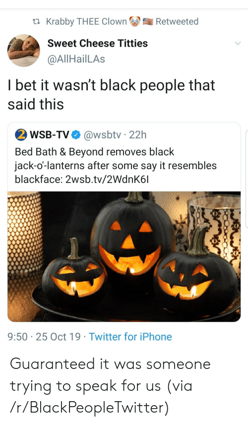 Blackpeopletwitter, I Bet, and Iphone: Krabby THEE Clown  Retweeted  Sweet Cheese Titties  @AllHailLAs  I bet it wasn't black people that  said this  2 WSB-TV  @wsbtv 22h  Bed Bath & Beyond removes black  jack-o'-lanterns after some say it resembles  blackface: 2wsb.tv/2WdnK6l  9:50 25 Oct 19 Twitter for iPhone Guaranteed it was someone trying to speak for us (via /r/BlackPeopleTwitter)