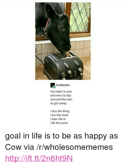 "Life, Goal, and Happy: krabbydon  my naym is cow  and wen its day  and awl the men  ar gon away  i dou the thing  i luv the most  i leen rite in  i lik the towst <p>goal in life is to be as happy as Cow via /r/wholesomememes <a href=""http://ift.tt/2n6ht9N"">http://ift.tt/2n6ht9N</a></p>"