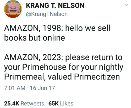 Amazon, Books, and Hello: KRANG T. NELSON  @KrangTNelson  AMAZON, 1998: hello we sell  books but online  AMAZON, 2023: please return to  your Primehouse for your nightly  Primemeal, valued Primecitizen  7:01 AM 16 Jun 17  25.4K Retweets 65K Likes