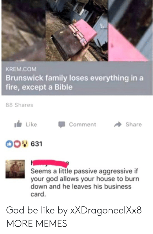 Be Like, Dank, and Family: KREM COM  Brunswick family loses everything in a  fire, except a Bible  88 Shares  LikeCommen  → Share  ment  00 631  Seems a little passive aggressive if  your god allows your house to burn  down and he leaves his business  card. God be like by xXDragoneelXx8 MORE MEMES
