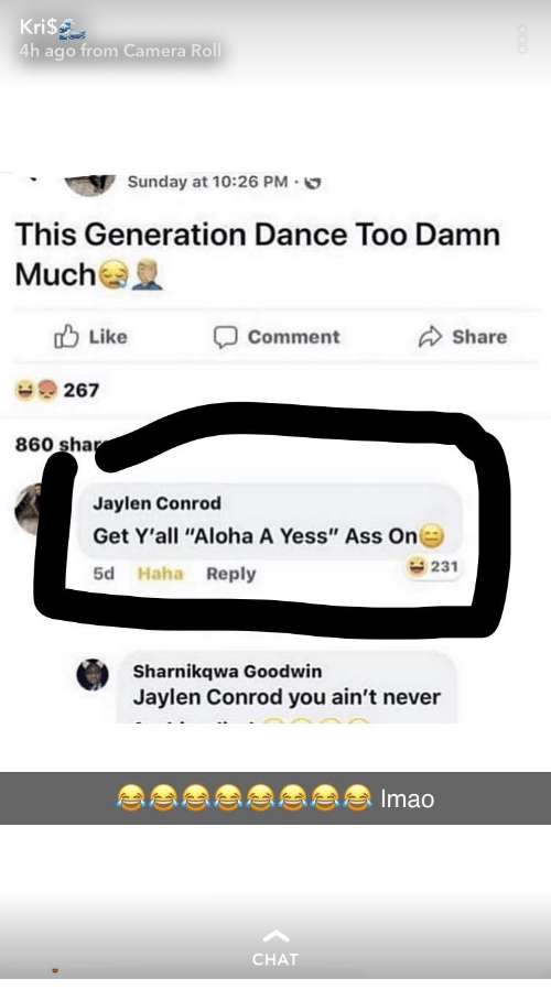 "Ass, Camera, and Chat: Kri$  4h ago from Camera Roll  Sunday at 10:26 PM.  This Generation Dance Too Damn  Mucha  Like  Comment  Share  267  860 sha  Jaylen Conrod  Get Y'all ""Aloha A Yess"" Ass On  5d Haha Reply  231  Sharnikqwa Goodwin  Jaylen Conrod you ain't never  Imao  CHAT"