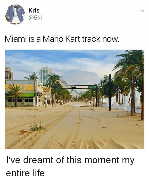Life, Mario Kart, and Memes: Kris  @5kl  Miami is a Mario Kart track now I've dreamt of this moment my entire life