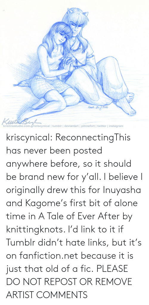 kagome: kriscynical:  ReconnectingThis has never been posted anywhere before, so it should be brand new for y'all. I believe I originally drew this for Inuyasha and Kagome's first bit of alone time in A Tale of Ever After by knittingknots. I'd link to it if Tumblr didn't hate links, but it's on fanfiction.net because it is just that old of a fic. PLEASE DO NOT REPOST OR REMOVE ARTIST COMMENTS