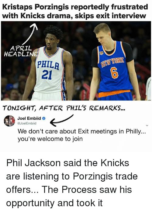 Kristaps Porzingis: Kristaps Porzingis reportedly frustrated  with Knicks drama, skips exit interview  HEADLINE  NEW  PHILA  21  TONIGHT, AFTER PHIL'S REMARKS...  Joel Embiid  @Joel Embiid  We don't care about Exit meetings in Philly...  you're welcome to join Phil Jackson said the Knicks are listening to Porzingis trade offers... The Process saw his opportunity and took it