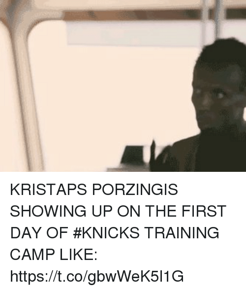 Kristaps Porzingis: KRISTAPS PORZINGIS SHOWING UP ON THE FIRST DAY OF #KNICKS TRAINING CAMP LIKE: https://t.co/gbwWeK5l1G