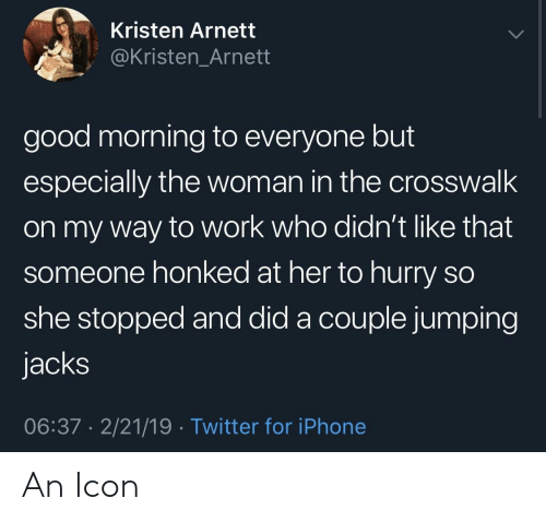 Kristen: Kristen Arnett  @Kristen_Arnett  good morning to everyone but  especially the woman in the crosswalk  on my way to work who didn't like that  someone honked at her to hurry so  she stopped and did a couple jumping  jacks  06:37 2/21/19 Twitter for iPhone An Icon