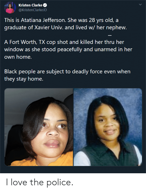 Love, Police, and Black: Kristen Clarke  @KristenClarkeJD  This is Atatiana Jefferson. She was 28 yrs old, a  graduate of Xavier Univ. and lived w/ her nephew.  A Fort Worth, TX cop shot and killed her thru her  window as she stood peacefully and unarmed in her  own home.  Black people are subject to deadly force even when  they stay home. I love the police.