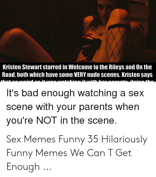 Sex Memes Funny: Kristen Stewart starred in Welcome to the Rileys and On the  Road, both which have some VERY nude scenes. Kristen says  nio daingtho  niahinaäu  It's bad enough watching a sex  scene with your parents when  you're NOT in the scene Sex Memes Funny 35 Hilariously Funny Memes We Can T Get Enough ...