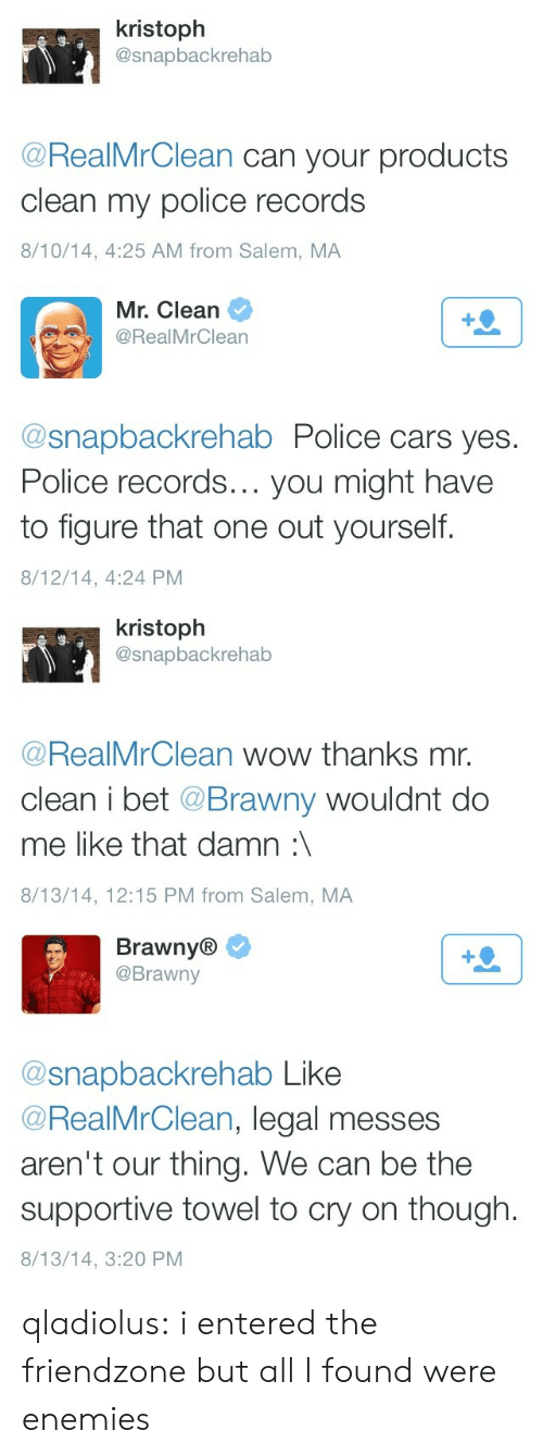 supportive: kristoph  @snapbackrehab  s-  @RealMrClean can your products  clean my police records  8/10/14, 4:25 AM from Salem, MA   Mr. Clean  @RealMrClean  @snapbackrehab Police cars yes.  Police records... you might have  to figure that one out yourself.  8/12/14, 4:24 PM   kristoph  @snapbackrehab  s.  @RealMrClean wow thanks mr.  clean i bet @Brawny wouldnt do  me like that damn:  8/13/14, 12:15 PM from Salem, MA   Brawny®  @Brawny  @snapbackrehab Like  @RealMrClean, legal messes  aren't our thing. We can be the  supportive towel to cry on though.  8/13/14, 3:20 PM qladiolus:  i entered the friendzone but all I found were enemies