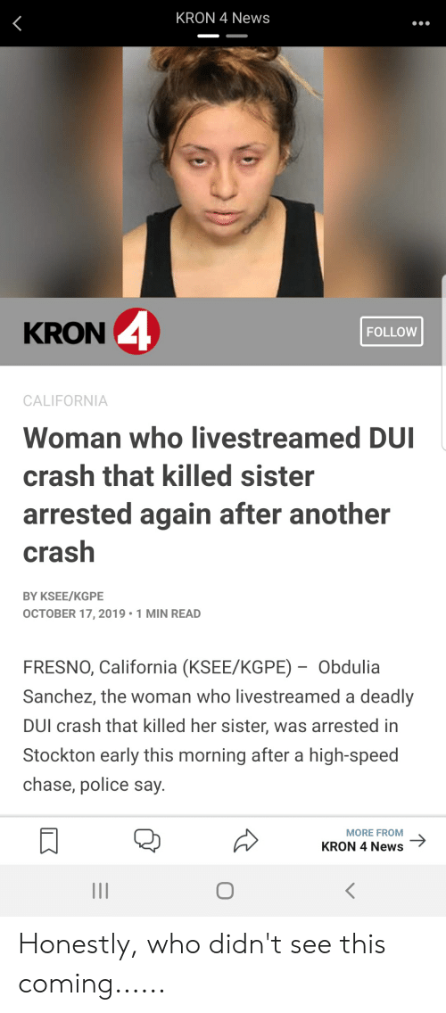 News, Police, and California: KRON 4 News  KRON 4  FOLLOW  CALIFORNIA  Woman who livestreamed DUI  crash that killed sister  arrested again after another  crash  BY KSEE/KGPE  OCTOBER 17, 2019 1 MIN READ  FRESNO, California (KSEE/KGPE) Obdulia  Sanchez, the woman who livestreamed a deadly  DUI crash that killed her sister, was arrested in  Stockton early this morning after a high-speed  chase, police say.  MORE FROM  KRON 4 News Honestly, who didn't see this coming......