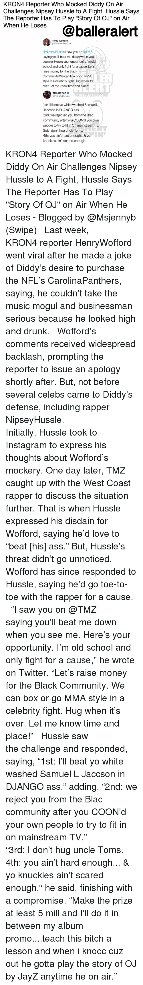 "Django: KRON4 Reporter Who Mocked Diddy On Air  Challenges Nipsey Hussle to A Fight, Hussle Says  The Reporter Has To Play ""Story Of OJ"" on Air  wnen He Loses@balleralert  Henry Wofford  @HWoffordKRON4  @NipseyHussle I saw you on @TM  saying you'll beat me down when you  see me. Here's your opportunity.l'm old  school and only fight for a cause. Let's  raise money for the Black  Community.We can box or go MMA  style in a celebrity fight.Hug when its  over. Let me know time and place!  LER  ELL  THA GREAT  @NipseyHussle  BALLERALERT.COM  1st: I'll beat yo white washed Samuel L  Jaccson in DJANGO ass  2nd: we rejected you from the Blac  community after you COON'd you own  people to try to in On mainstream Tv  3rd: I don't hug uncle Toms  4th: you ain't hard enough... & yo  knuckles ain't scared enough. KRON4 Reporter Who Mocked Diddy On Air Challenges Nipsey Hussle to A Fight, Hussle Says The Reporter Has To Play ""Story Of OJ"" on Air When He Loses - Blogged by @Msjennyb (Swipe) ⠀⠀⠀⠀⠀⠀⠀ ⠀⠀⠀⠀⠀⠀⠀ Last week, KRON4 reporter HenryWofford went viral after he made a joke of Diddy's desire to purchase the NFL's CarolinaPanthers, saying, he couldn't take the music mogul and businessman serious because he looked high and drunk. ⠀⠀⠀⠀⠀⠀⠀ ⠀⠀⠀⠀⠀⠀⠀ Wofford's comments received widespread backlash, prompting the reporter to issue an apology shortly after. But, not before several celebs came to Diddy's defense, including rapper NipseyHussle. ⠀⠀⠀⠀⠀⠀⠀ ⠀⠀⠀⠀⠀⠀⠀ Initially, Hussle took to Instagram to express his thoughts about Wofford's mockery. One day later, TMZ caught up with the West Coast rapper to discuss the situation further. That is when Hussle expressed his disdain for Wofford, saying he'd love to ""beat [his] ass."" But, Hussle's threat didn't go unnoticed. Wofford has since responded to Hussle, saying he'd go toe-to-toe with the rapper for a cause. ⠀⠀⠀⠀⠀⠀⠀ ⠀⠀⠀⠀⠀⠀⠀ ""I saw you on @TMZ saying you'll beat me down when you see me. Here's your opportunity. I'm old school and only fight for a cause,"" he wrote on Twitter. ""Let's raise money for the Black Community. We can box or go MMA style in a celebrity fight. Hug when it's over. Let me know time and place!"" ⠀⠀⠀⠀⠀⠀⠀ ⠀⠀⠀⠀⠀⠀⠀ Hussle saw the challenge and responded, saying, ""1st: I'll beat yo white washed Samuel L Jaccson in DJANGO ass,"" adding, ""2nd: we reject you from the Blac community after you COON'd your own people to try to fit in on mainstream TV."" ⠀⠀⠀⠀⠀⠀⠀ ⠀⠀⠀⠀⠀⠀⠀ ""3rd: I don't hug uncle Toms. 4th: you ain't hard enough... & yo knuckles ain't scared enough,"" he said, finishing with a compromise. ""Make the prize at least 5 mill and I'll do it in between my album promo....teach this bitch a lesson and when i knocc cuz out he gotta play the story of OJ by JayZ anytime he on air."""