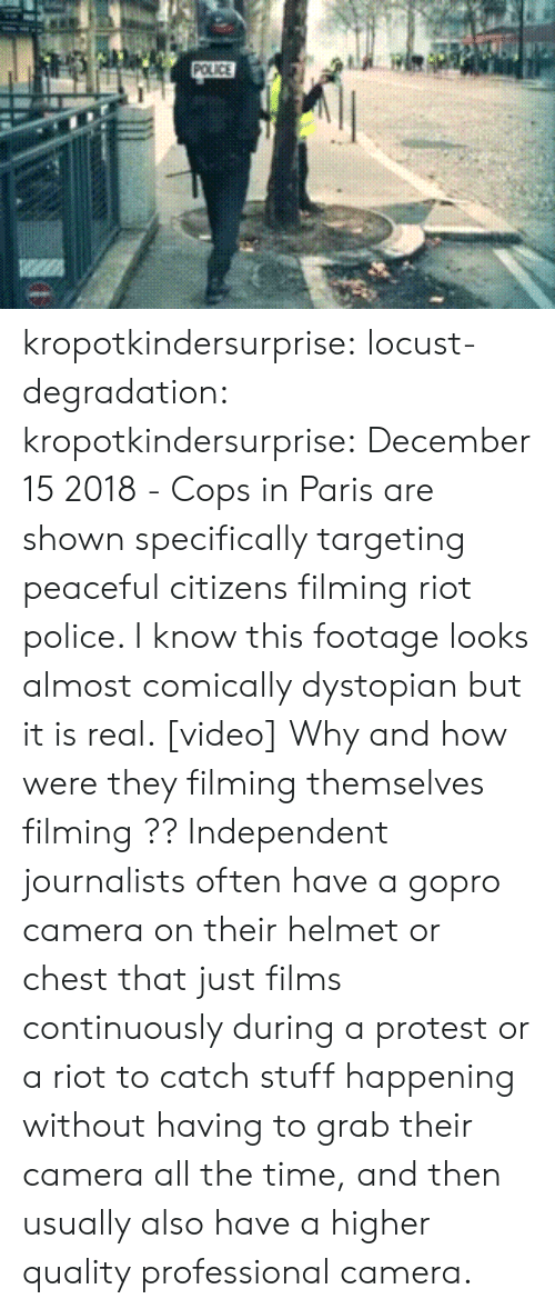 Facebook, Police, and Protest: kropotkindersurprise:  locust-degradation:  kropotkindersurprise: December 15 2018 - Cops in Paris are shown specifically targeting peaceful citizens filming riot police. I know this footage looks almost comically dystopian but it is real. [video]  Why and how were they filming themselves filming ??   Independent journalists often have a gopro camera on their helmet or chest that just films continuously during a protest or a riot to catch stuff happening without having to grab their camera all the time, and then usually also have a higher quality professional camera.