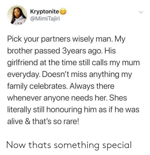 Alive, Family, and Time: Kryptonite  @MimiTajiri  Pick your partners wisely man. My  brother passed 3years ago. His  girlfriend at the time still calls my mum  everyday. Doesn't miss anything my  family celebrates. Always there  whenever anyone needs her. Shes  literally still honouring him as if he was  alive & that's so rare! Now thats something special