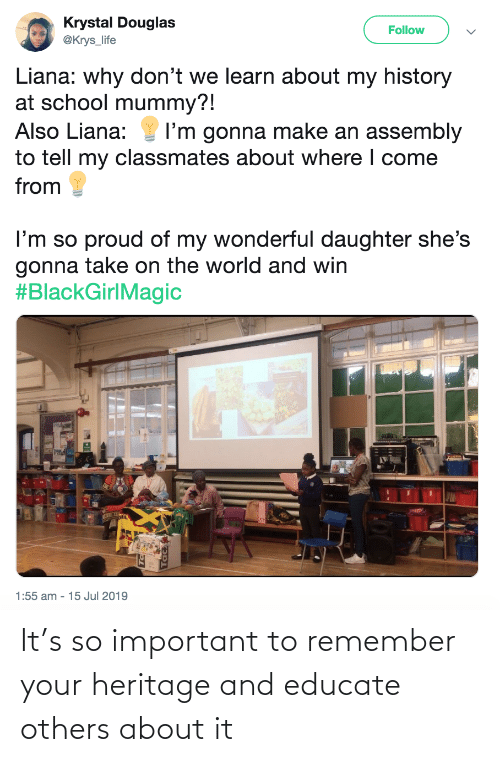 Of My: Krystal Douglas  @Krys_life  Follow  Liana: why don't we learn about my history  at school mummy?!  Also Liana:  I'm gonna make an assembly  to tell my classmates about where I come  from  I'm so proud of my wonderful daughter she's  gonna take on the world and win  #BlackGirlMagic  1:55 am - 15 Jul 2019 It's so important to remember your heritage and educate others about it