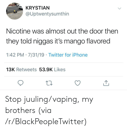 Mango: KRYSTIAN  @Uptwentysumthin  Nicotine was almost out the door then  they told niggas it's mango flavored  1:42 PM 7/31/19 Twitter for iPhone  13K Retweets 53.9K Likes Stop juuling/vaping, my brothers (via /r/BlackPeopleTwitter)
