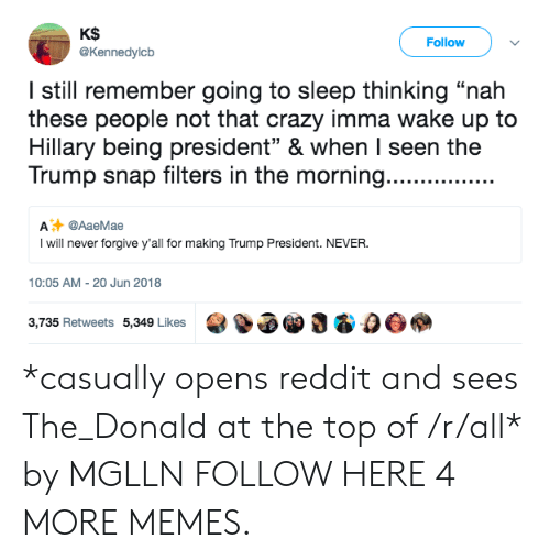 """The Donald: KS  @Kennedylcb  Follow  I still remember going to sleep thinking """"nah  these people not that crazy imma wake up to  Hillary being president"""" & when I seen the  Trump snap filters in the morning.......  A @AaeMae  I will never forgive y'all for making Trump President. NEVER  10:05 AM-20 Jun 2018  3,735 Retweets 5,349 Likes3 & 0O *casually opens reddit and sees The_Donald at the top of /r/all* by MGLLN FOLLOW HERE 4 MORE MEMES."""