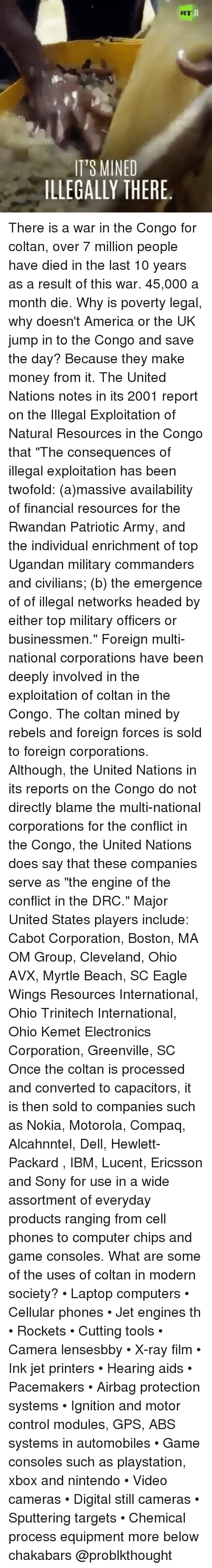 """airbag: KT  IT'S MINED  ILLEGALLY THERE. There is a war in the Congo for coltan, over 7 million people have died in the last 10 years as a result of this war. 45,000 a month die. Why is poverty legal, why doesn't America or the UK jump in to the Congo and save the day? Because they make money from it. The United Nations notes in its 2001 report on the Illegal Exploitation of Natural Resources in the Congo that """"The consequences of illegal exploitation has been twofold: (a)massive availability of financial resources for the Rwandan Patriotic Army, and the individual enrichment of top Ugandan military commanders and civilians; (b) the emergence of of illegal networks headed by either top military officers or businessmen."""" Foreign multi-national corporations have been deeply involved in the exploitation of coltan in the Congo. The coltan mined by rebels and foreign forces is sold to foreign corporations. Although, the United Nations in its reports on the Congo do not directly blame the multi-national corporations for the conflict in the Congo, the United Nations does say that these companies serve as """"the engine of the conflict in the DRC."""" Major United States players include: Cabot Corporation, Boston, MA OM Group, Cleveland, Ohio AVX, Myrtle Beach, SC Eagle Wings Resources International, Ohio Trinitech International, Ohio Kemet Electronics Corporation, Greenville, SC Once the coltan is processed and converted to capacitors, it is then sold to companies such as Nokia, Motorola, Compaq, Alcahnntel, Dell, Hewlett-Packard , IBM, Lucent, Ericsson and Sony for use in a wide assortment of everyday products ranging from cell phones to computer chips and game consoles. What are some of the uses of coltan in modern society? • Laptop computers • Cellular phones • Jet engines th • Rockets • Cutting tools • Camera lensesbby • X-ray film • Ink jet printers • Hearing aids • Pacemakers • Airbag protection systems • Ignition and motor control modules, GPS, ABS systems in automobiles """