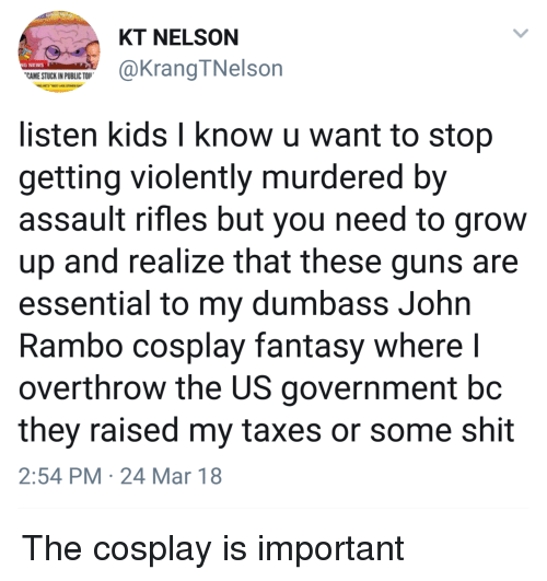 Rambo: KT NELSON  G NEWS  CAME STUCK IN PUBLIC TO  @KrangTNelson  listen kids l know u want to stop  getting violently murdered by  assault rifles but you need to grow  up and realize that these guns are  essential to my dumbass John  Rambo cosplay fantasy where l  overthrow the US government bc  they raised my taxes or some shit  2:54 PM 24 Mar 18 The cosplay is important