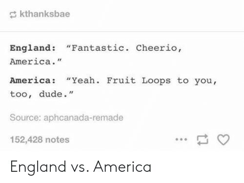 """fruit loops: kthanksbae  England: """"Fantastic. Cheerio,  America.""""  America: """"Yeah. Fruit Loops to you,  too, dude.""""  Source: aphcanada-remade  152,428 notes England vs. America"""