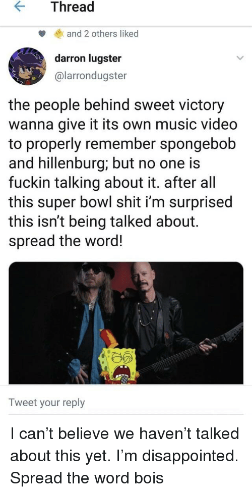 Disappointed, Music, and Shit: KThread  and 2 others liked  darron lugster  @larrondugster  the people behind sweet victory  wanna give it its own music video  to properly remember spongebob  and hillenburg; but no one is  fuckin talking about it. after al  this super bowl shit i'm surprised  this isn't being talked about.  spread the word!  Tweet your reply