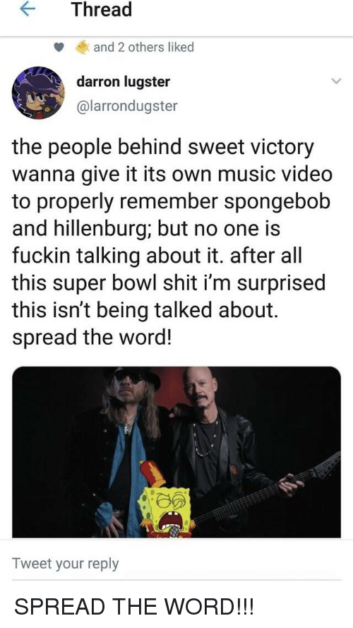 Music, Reddit, and Shit: KThread  and 2 others liked  darron lugster  @larrondugster  the people behind sweet victory  wanna give it its own music video  to properly remember spongebob  and hillenburg; but no one is  fuckin talking about it. after al  this super bowl shit i'm surprised  this isn't being talked about.  spread the word!  Tweet your reply