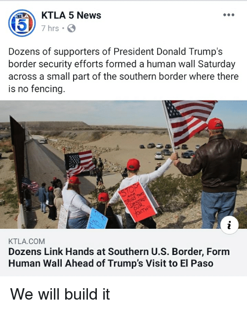 News, Ktla, and Link: KTLA 5 News  7 hrs.  Dozens of supporters of President Donald Trump's  border security efforts formed a human wall Saturday  across a small part of the southern border where there  is no fencing  KTLA.COM  Dozens Link Hands at Southern U.S. Border, Form  Human Wall Ahead of Trump's Visit to El Paso