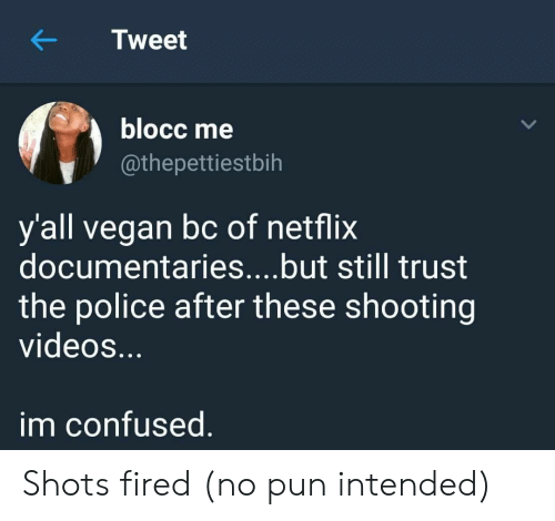 pun intended: KTweet  blocc me  @thepettiestbih  y'all vegan bc of netflix  documentaries....but still trust  the police after these shooting  videoS.  im confused Shots fired (no pun intended)
