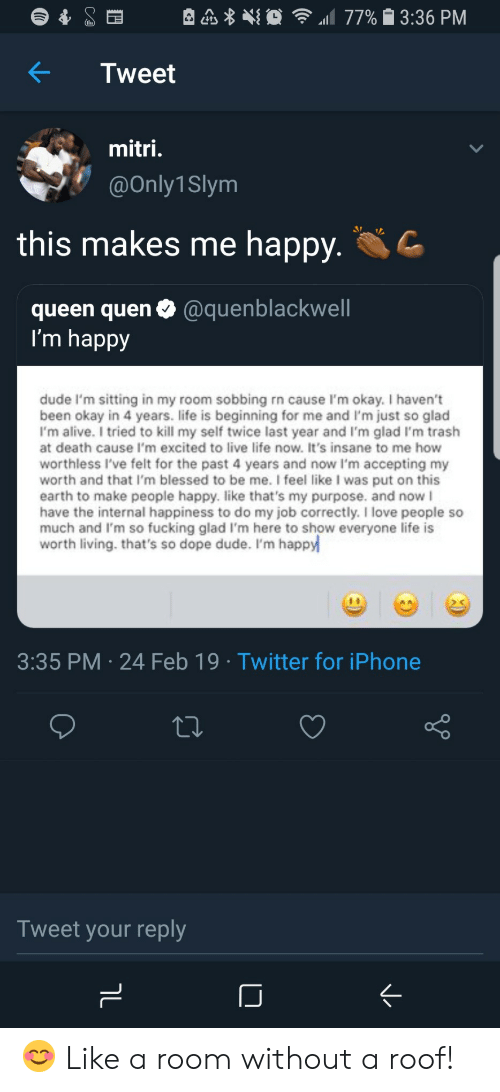 Quen: KTweet  mitri  @Only1Slym  this makes me happy  queen quen@quenblackwell  l'm happy  dude I'm sitting in my room sobbing rn cause I'm okay. I haven't  been okay in 4 years. life is beginning for me and I'm just so glad  I'm alive. I tried to kill my self twice last year and I'm glad I'm trash  at death cause I'm excited to live life now. It's insane to me how  worthless I've felt for the past 4 years and now I'm accepting my  worth and that I'm blessed to be me. I feel like I was put on this  earth to make people happy. like that's my purpose. and now I  have the internal happiness to do my job correctly. I love people so  much and I'm so fucking glad I'm here to show everyone life is  worth living. that's so dope dude. I'm happy  3:35 PM 24 Feb 19 Twitter for iPhone  Tweet your reply 😊 Like a room without a roof!