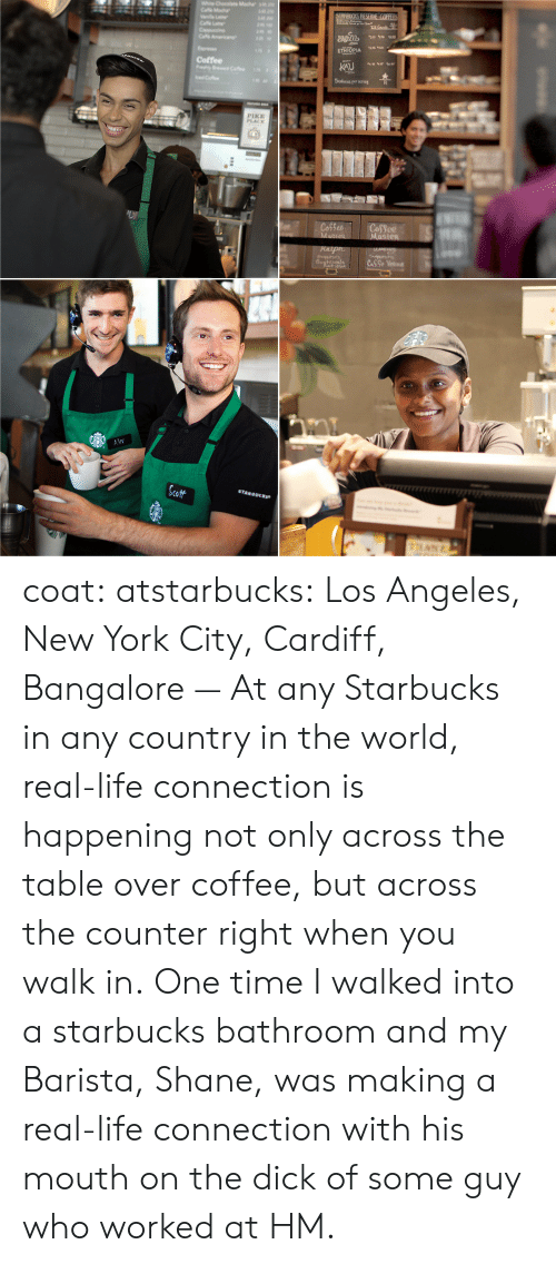 Life, New York, and Starbucks: KU  Scaleies rer serveg  Coffee  PIK  PLACE  Cot CoSee  Sott  STARBUCKS coat: atstarbucks:  Los Angeles, New York City, Cardiff, Bangalore — At any Starbucks in any country in the world, real-life connection is happening not only across the table over coffee, but across the counter right when you walk in.  One time I walked into a starbucks bathroom and my Barista, Shane, was making a real-life connection with his mouth on the dick of some guy who worked at HM.