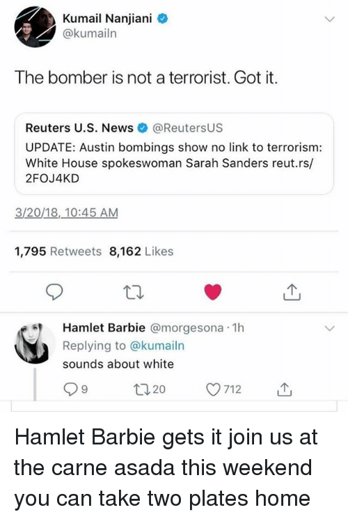 Barbie, Hamlet, and Memes: Kumail Nanjiani  @kumailn  The bomber is not a terrorist. Got it.  Reuters U.S. News@ReutersUS  UPDATE: Austin bombings show no link to terrorism:  White House spokeswoman Sarah Sanders reut.rs/  2FOJ4KD  3/20/18,.10:45 AM  1,795 Retweets 8,162 Likes  Hamlet Barbie @morgesona 1h  Replying to @kumailn  sounds about white  ロ20 Hamlet Barbie gets it join us at the carne asada this weekend you can take two plates home