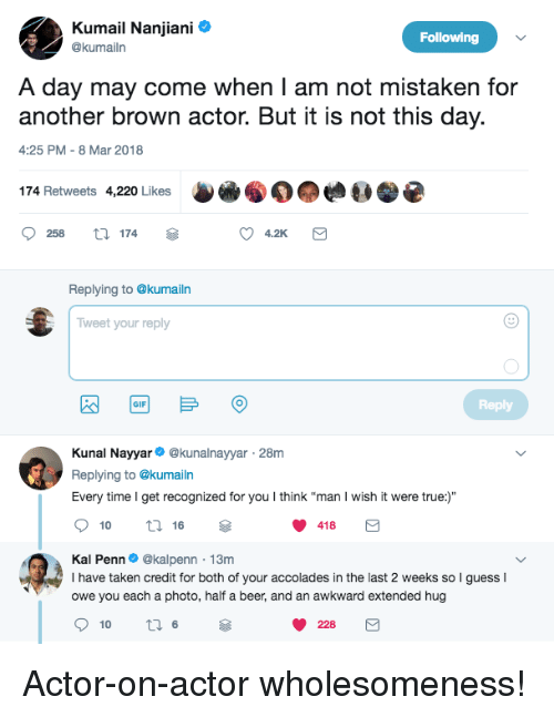 """8-Mar: Kumail Nanjiani  @kumailr  Following  A day may come when I am not mistaken for  another brown actor. But it is not this day.  4:25 PM-8 Mar 2018  174 Retweets 4,220 Likes  258 174  4.2K  Replying to @kumailn  Tweet your reply  Reply  GIF  Kunal Nayyar @kunalnayyar 28m  Replying to @kumailn  Every time I get recognized for you I think """"man I wish it were true:)""""  10  16  418  Kal Penn. @kalpenn-13m  I have taken credit for both of your accolades in the last 2 weeks so  owe you each a photo, half a beer, and an awkward extended hug  guessI  228 <p>Actor-on-actor wholesomeness!</p>"""
