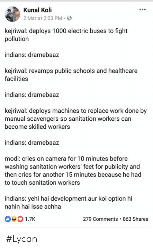 Kejriwal: Kunal Koli  2 Mar at 2:03 PM. S  kejriwal: deploys 1000 electric buses to fight  pollution  indians: dramebaaz  kejriwal: revamps public schools and healthcare  facilities  indians: dramebaaz  kejriwal: deploys machines to replace work done by  manual scavengers so sanitation workers can  become skilled workers  indians: dramebaaz  modi: cries on camera for 10 minutes before  washing sanitation workers' feet for publicity and  then cries for another 15 minutes because he had  to touch sanitation workers  indians: yehi hai development aur koi option hi  nahin hai isse achha  090 1.7K  279 Comments. 863 Shares #Lycan