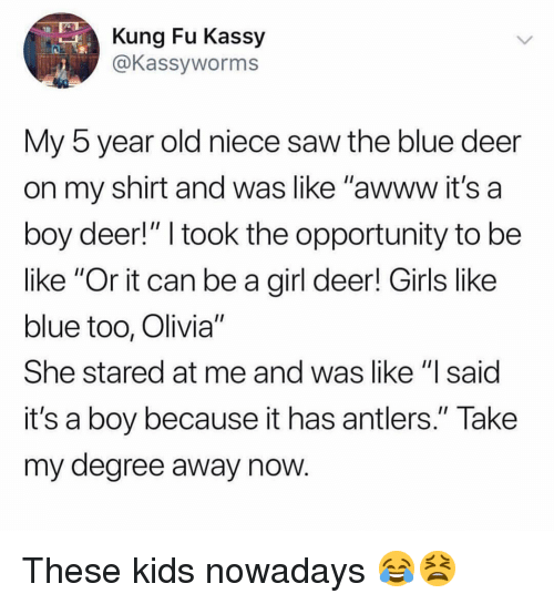"Be Like, Deer, and Girls: Kung Fu Kassy  @Kassyworms  My 5 year old niece saw the blue deer  on my shirt and was like ""awww it's a  boy deer!"" I took the opportunity to be  like ""Or it can be a girl deer! Girls like  blue too, Olivia""  She stared at me and was like ""l said  it's a boy because it has antlers."" Take  my degree away now These kids nowadays 😂😫"