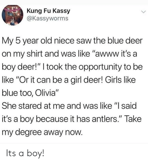 "kung fu: Kung Fu Kassy  @Kassyworms  My 5 year old niece saw the blue deer  on my shirt and was like ""awww it's a  boy deer!"" I took the opportunity to be  like ""Or it can be a girl deer! Girls like  blue too, Olivia""  She stared at me and was like ""I said  it's a boy because it has antlers."" Take  my degree away now Its a boy!"