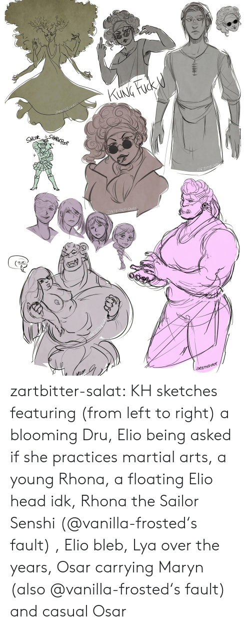 Martial: KUNG Fuck d  ZARBSACAT  SHARKPOOR  SNLOR  PARTSE SKAT  ZARTB ITER -ACAT  RTBmeeT zartbitter-salat:  KH sketches featuring (from left to right) a blooming Dru, Elio being asked if she practices martial arts, a young Rhona, a floating Elio head idk, Rhona the Sailor Senshi (@vanilla-frosted's fault) , Elio bleb, Lya over the   years, Osar carrying Maryn (also @vanilla-frosted's fault) and casual Osar