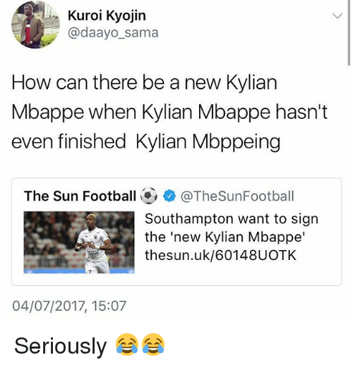 Football, Memes, and 🤖: Kuroi Kyojin  @daayo_sama  How can there be a new Kylian  Mbappe when Kylian Mbappe hasn't  even finished Kylian Mbppeing  The Sun Football@, + @TheSunFootball  Southampton want to sign  the'new Kylian Mbappe'  thesun.uk/60148UOTK  7  04/07/2017, 15:07 Seriously 😂😂