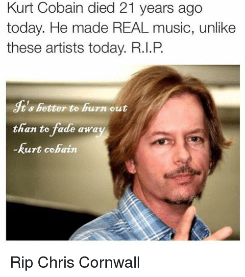 circlejerk: Kurt Cobain died 21 years ago  today. He made REAL music, unlike  these artists today. R.I.P  ts better to burn out  than to fade away  Kurt Cobain Rip Chris Cornwall