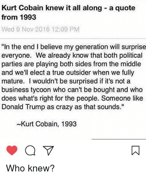 """Crazy, Donald Trump, and Memes: Kurt Cobain knew it all along a quote  from 1993  Wed 9 Nov 2016 12:09 PM  """"In the end I believe my generation will surprise  everyone. We already know that both political  parties are playing both sides from the middle  and we'll elect a true outsider when we fully  mature. wouldn't be surprised if it's not a  business tycoon who can't be bought and who  does what's right for the people. Someone like  Donald Trump as crazy as that sounds.""""  -Kurt Cobain, 1993 Who knew?"""